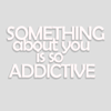 You're addictive!